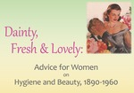Dainty, Fresh & Lovely: Advice for Women on Health and Beauty, 1890-1960
