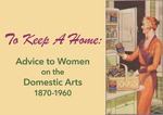 To Keep a Home: Advice to Women on the Domestic Arts, 1870-1960